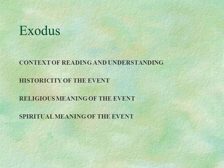 Exodus CONTEXT OF READING AND UNDERSTANDING HISTORICITY OF THE EVENT RELIGIOUS MEANING OF THE EVENT SPIRITUAL MEANING OF THE EVENT.