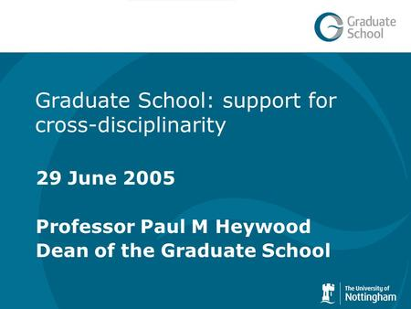 Graduate School: support for cross-disciplinarity 29 June 2005 Professor Paul M Heywood Dean of the Graduate School.