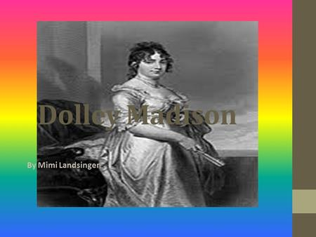 Dolley Madison By Mimi Landsinger Dolley was born on May 20, 1768, in Guilford County, North Carolina. Dolley was a quaker. A quaker is a person who.