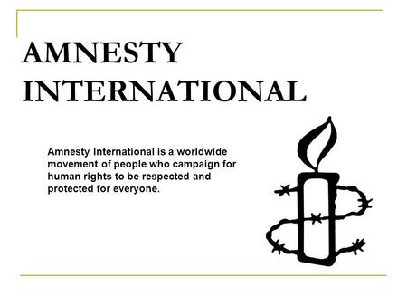 AMNESTY INTERNATIONAL Amnesty International is a worldwide movement of people who campaign for human rights to be respected and protected for everyone.