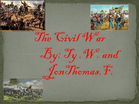 The Civil War By: Ty.W. and JonThomas.F. Because the South believed in Slavery. They also thought the North worked their African American slaves to hard.