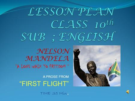 "NELSON MANDELA ""A LONG WALK TO FREEDOM "" A PROSE FROM ""FIRST FLIGHT"" TIME :35 Min."