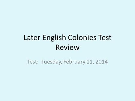 Later English Colonies Test Review Test: Tuesday, February 11, 2014.