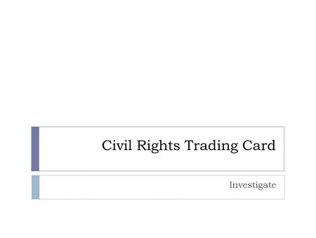 Civil Rights Trading Card Investigate. Instructions  If you have curly or blond hair please log off, take your stuff to the front of the room and have.