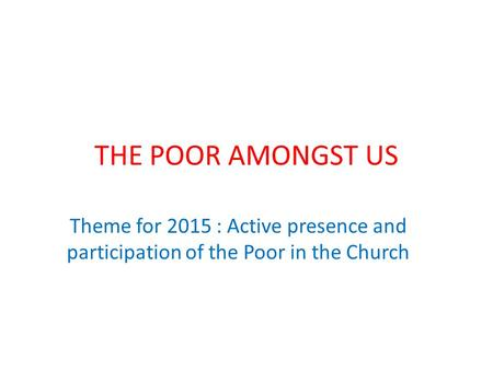 THE POOR AMONGST US Theme for 2015 : Active presence and participation of the Poor in the Church.