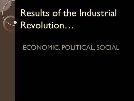 Results of the Industrial Revolution… ECONOMIC, POLITICAL, SOCIAL.