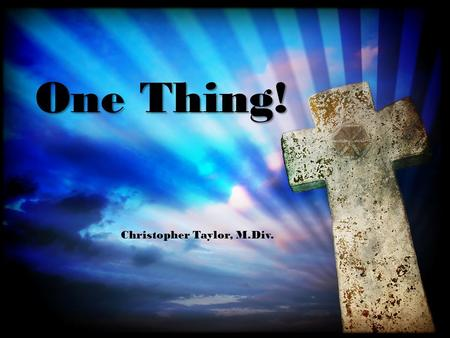 One Thing! Christopher Taylor, M.Div.. For what I received I passed on to you as of first importance: that Christ died for our sins according to the.
