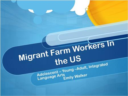 Migrant Farm Workers In the US Adolescent – Young –Adult, Integrated Language Arts Emily Walker.
