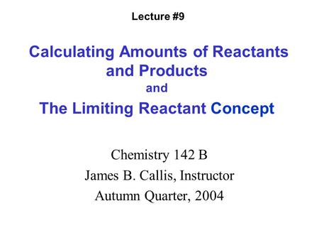Calculating Amounts of Reactants and Products and The Limiting Reactant Concept Chemistry 142 B James B. Callis, Instructor Autumn Quarter, 2004 Lecture.