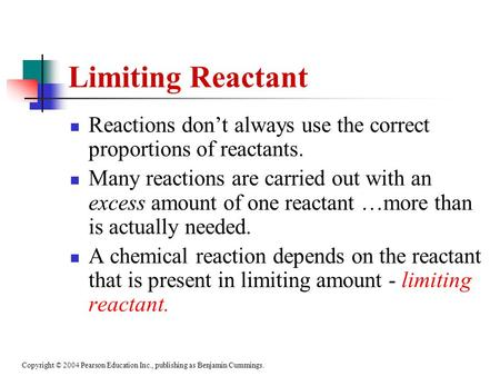 Copyright © 2004 Pearson Education Inc., publishing as Benjamin Cummings. Limiting Reactant Reactions don't always use the correct proportions of reactants.