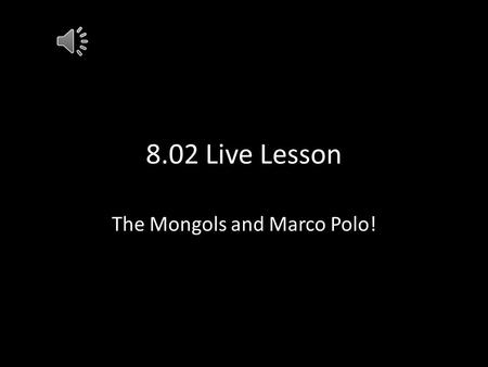 8.02 Live Lesson The Mongols and Marco Polo! Geography and the Mongols Mongolia originally located in the Gobi Desert- very cold desert 4000 ft above.