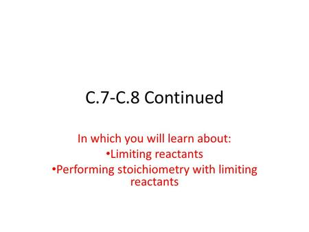 C.7-C.8 Continued In which you will learn about: Limiting reactants Performing stoichiometry with limiting reactants.