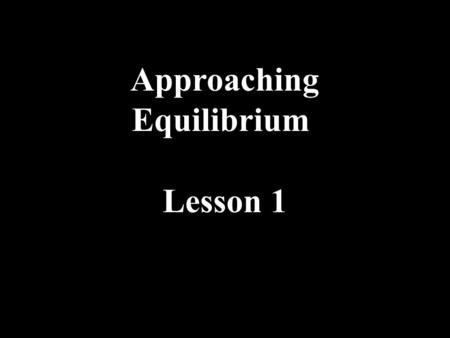 Approaching Equilibrium Lesson 1. Approaching Equilibrium Many chemical reactions are reversible if the activation energy is low. Reactants ⇌ Products.