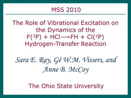 MSS 2010 The Role of Vibrational Excitation on the Dynamics of the F( 2 P) + HCl FH + Cl( 2 P) Hydrogen-Transfer Reaction The Ohio State University Sara.