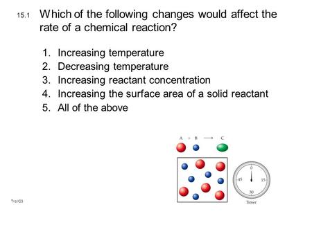 Tro IC3 1.Increasing temperature 2.Decreasing temperature 3.Increasing reactant concentration 4.Increasing the surface area of a solid reactant 5.All of.