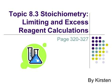 Topic 8.3 Stoichiometry: Limiting and Excess Reagent Calculations By Kirsten Page 320-327.