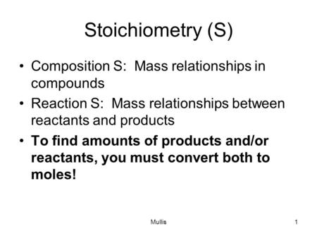 Mullis1 Stoichiometry (S) Composition S: Mass relationships in compounds Reaction S: Mass relationships between reactants and products To find amounts.