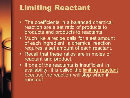 Limiting Reactant The coefficients in a balanced chemical reaction are a set ratio of products to products and products to reactants Much like a recipe.