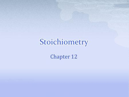 Chapter 12.  Stoichiometry is the study of quantitative relationships between the amounts of reactants used and products formed by a chemical reaction.