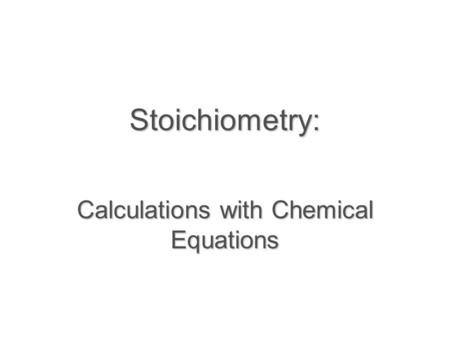 Stoichiometry: Calculations with Chemical Equations.