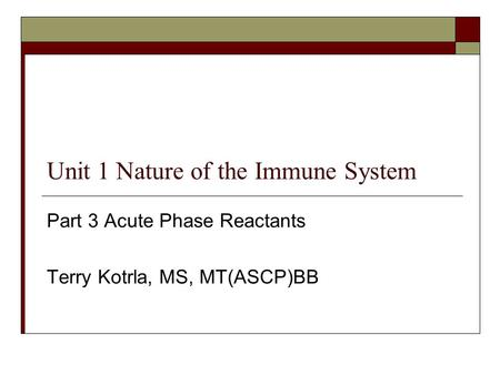 Unit 1 Nature of the Immune System Part 3 Acute Phase Reactants Terry Kotrla, MS, MT(ASCP)BB.