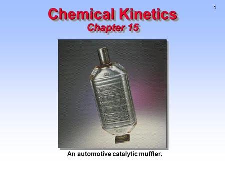 1 Chemical Kinetics Chapter 15 An automotive catalytic muffler.