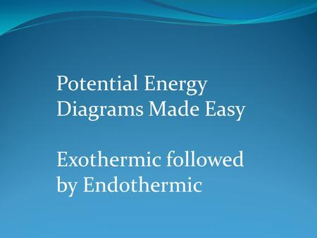 Potential Energy Diagrams Made Easy Exothermic followed by Endothermic.
