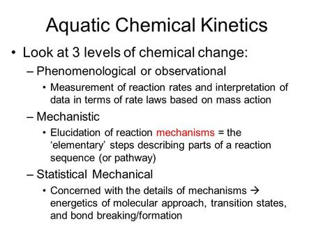 Aquatic Chemical Kinetics Look at 3 levels of chemical change: –Phenomenological or observational Measurement of reaction rates and interpretation of data.