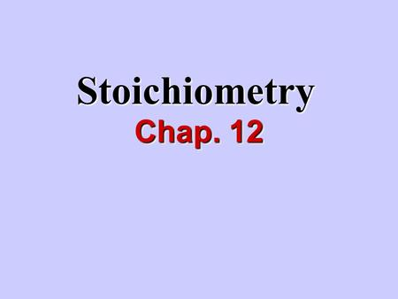 Stoichiometry Chap. 12. I.What is stoichiometry? Study of quantitative relationships between amounts of reactants and products.