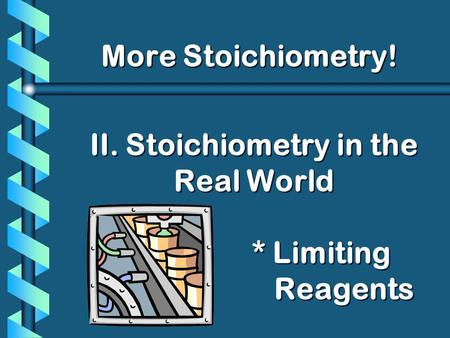 II. Stoichiometry in the Real World * Limiting Reagents More Stoichiometry!