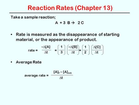Reaction Rates (Chapter 13) Take a sample reaction; A + 3 B  2 C Rate is measured as the disappearance of starting material, or the appearance of product.