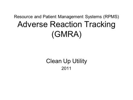 Resource and Patient Management Systems (RPMS) Adverse Reaction Tracking (GMRA) Clean Up Utility 2011.