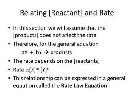 Relating [Reactant] and Rate In this section we will assume that the [products] does not affect the rate Therefore, for the general equation aX + bY 