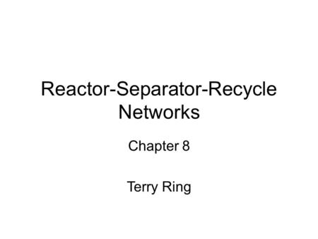 Reactor-Separator-Recycle Networks Chapter 8 Terry Ring.