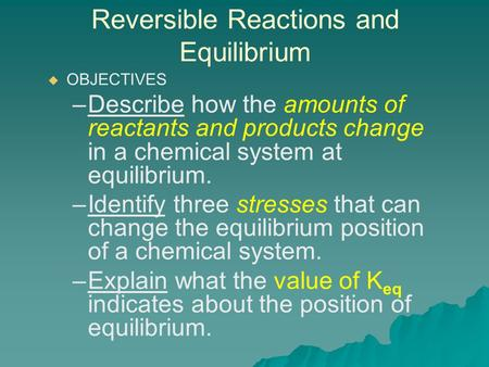 Reversible Reactions and Equilibrium   OBJECTIVES – –Describe how the amounts of reactants and products change in a chemical system at equilibrium. –