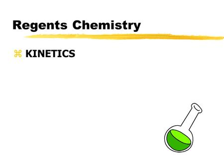 Regents Chemistry z KINETICS. What is Kinetics? zKinetics is the branch of chemistry that deals with rates of chemical reactions zDifferent factors affect.