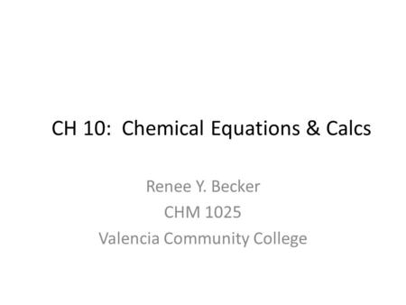 CH 10: Chemical Equations & Calcs Renee Y. Becker CHM 1025 Valencia Community College.