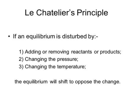 Le Chatelier's Principle If an equilibrium is disturbed by:- 1) Adding or removing reactants or products; 2) Changing the pressure; 3) Changing the temperature;