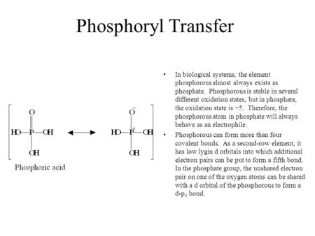 Phosphoryl Transfer In biological systems, the element phosphorous almost always exists as phosphate. Phosphorous is stable in several different oxidation.