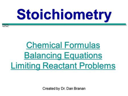 Created by Dr. Dan Branan Stoichiometry Chemical Formulas Balancing Equations Limiting Reactant Problems Chemical Formulas Balancing Equations Limiting.
