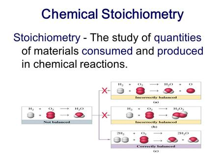 Chemical Stoichiometry Stoichiometry - The study of quantities of materials consumed and produced in chemical reactions.