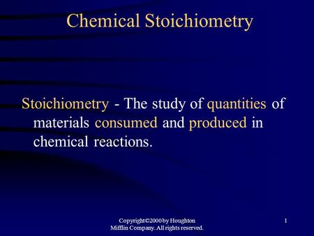 Copyright©2000 by Houghton Mifflin Company. All rights reserved. 1 Chemical Stoichiometry Stoichiometry - The study of quantities of materials consumed.