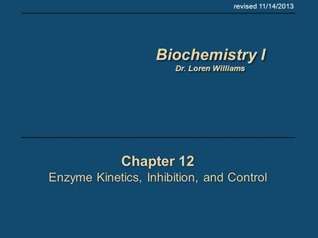 Chapter 12 Enzyme Kinetics, Inhibition, and Control Chapter 12 Enzyme Kinetics, Inhibition, and Control revised 11/14/2013 Biochemistry I Dr. Loren Williams.
