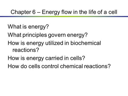 Chapter 6 – Energy flow in the life of a cell What is energy? What principles govern energy? How is energy utilized in biochemical reactions? How is energy.