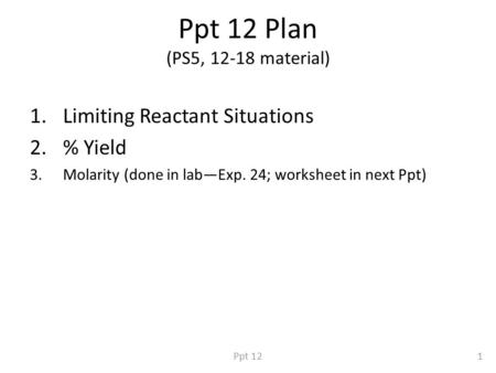 Ppt 12 Plan (PS5, 12-18 material) 1.Limiting Reactant Situations 2.% Yield 3.Molarity (done in lab—Exp. 24; worksheet in next Ppt) 1Ppt 12.