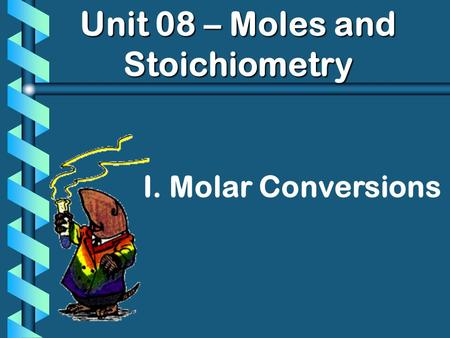 Unit 08 – Moles and Stoichiometry I. Molar Conversions.