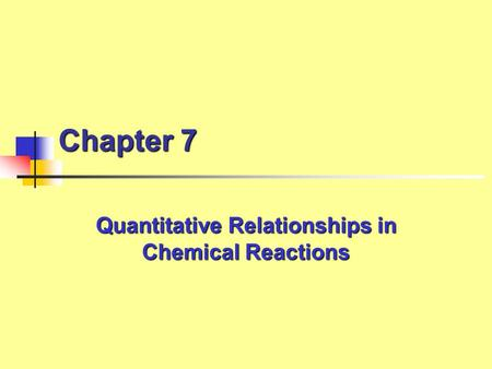 Chapter 7 Quantitative Relationships in Chemical Reactions.