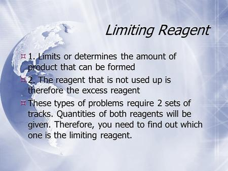 Limiting Reagent  1. Limits or determines the amount of product that can be formed  2. The reagent that is not used up is therefore the excess reagent.