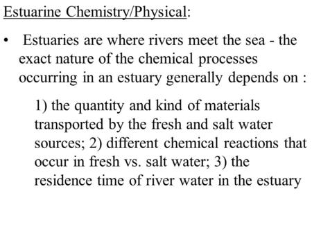 Estuarine Chemistry/Physical: Estuaries are where rivers meet the sea - the exact nature of the chemical processes occurring in an estuary generally depends.