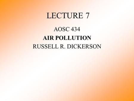 LECTURE 7 AOSC 434 AIR POLLUTION RUSSELL R. DICKERSON.